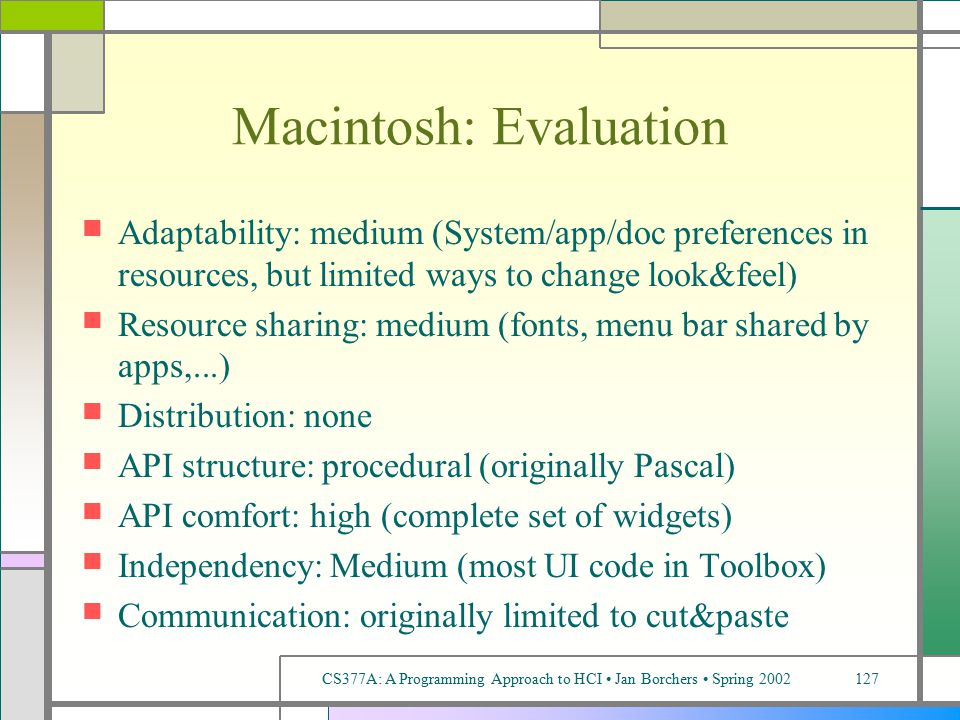 CS377A: A Programming Approach to HCI Jan Borchers Spring 2002127 Macintosh: Evaluation Adaptability: medium (System/app/doc preferences in resources, but limited ways to change look&feel) Resource sharing: medium (fonts, menu bar shared by apps,...) Distribution: none API structure: procedural (originally Pascal) API comfort: high (complete set of widgets) Independency: Medium (most UI code in Toolbox) Communication: originally limited to cut&paste