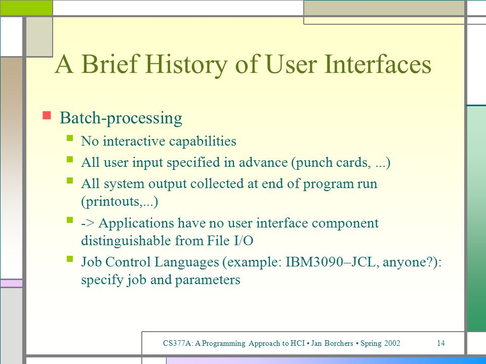 CS377A: A Programming Approach to HCI Jan Borchers Spring 200214 A Brief History of User Interfaces Batch-processing No interactive capabilities All user input specified in advance (punch cards,...) All system output collected at end of program run (printouts,...) -> Applications have no user interface component distinguishable from File I/O Job Control Languages (example: IBM3090–JCL, anyone ): specify job and parameters