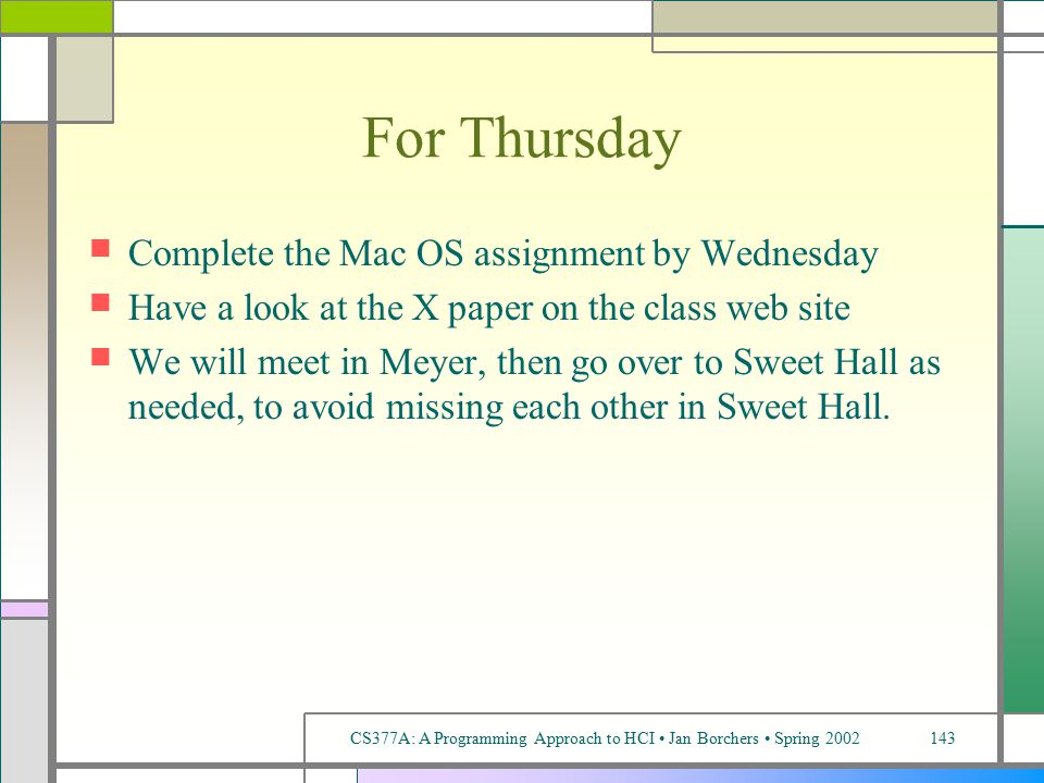 CS377A: A Programming Approach to HCI Jan Borchers Spring 2002143 For Thursday Complete the Mac OS assignment by Wednesday Have a look at the X paper on the class web site We will meet in Meyer, then go over to Sweet Hall as needed, to avoid missing each other in Sweet Hall.