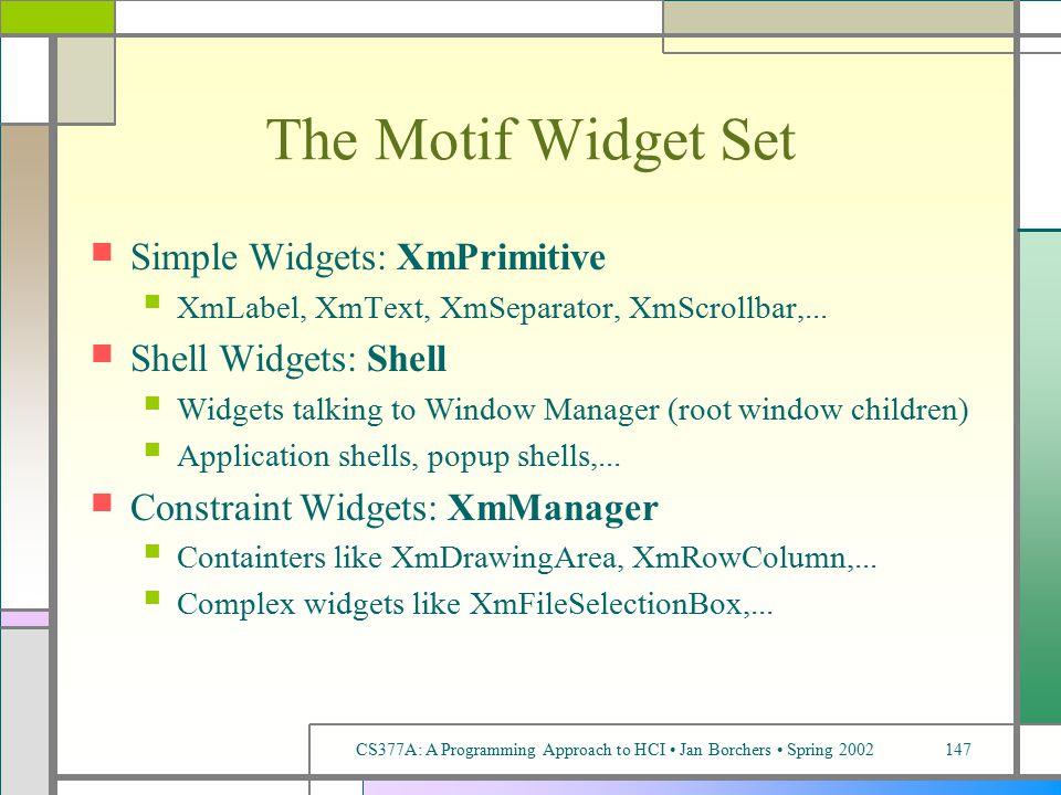 CS377A: A Programming Approach to HCI Jan Borchers Spring 2002147 The Motif Widget Set Simple Widgets: XmPrimitive XmLabel, XmText, XmSeparator, XmScrollbar,...