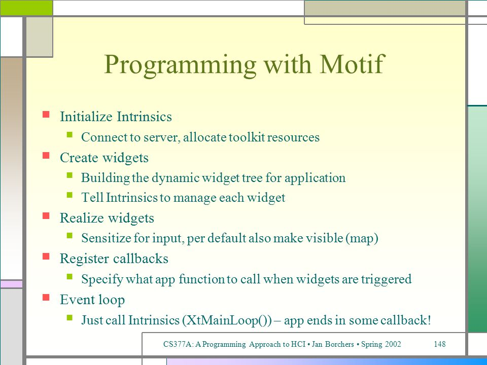 CS377A: A Programming Approach to HCI Jan Borchers Spring 2002148 Programming with Motif Initialize Intrinsics Connect to server, allocate toolkit resources Create widgets Building the dynamic widget tree for application Tell Intrinsics to manage each widget Realize widgets Sensitize for input, per default also make visible (map) Register callbacks Specify what app function to call when widgets are triggered Event loop Just call Intrinsics (XtMainLoop()) – app ends in some callback!