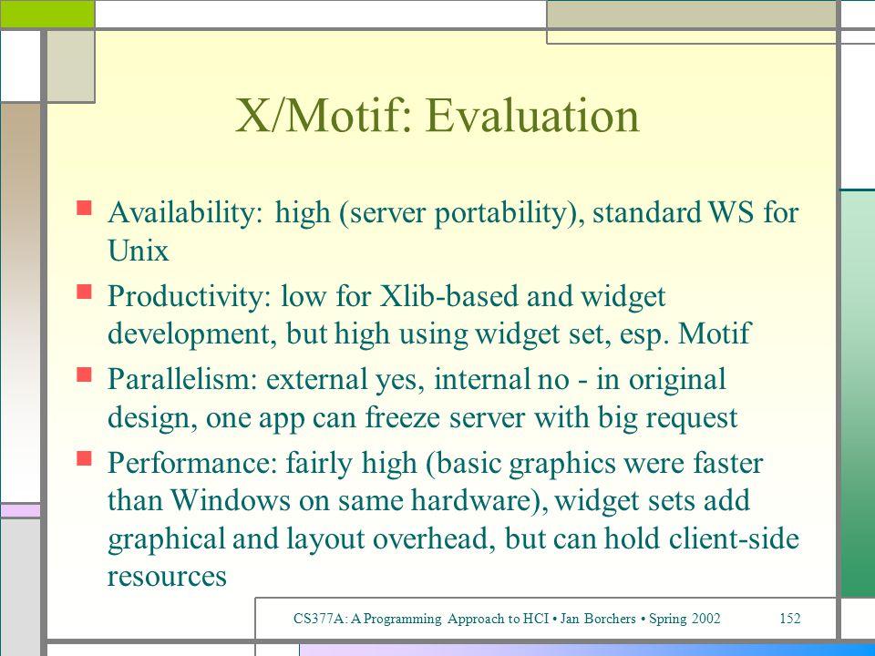 CS377A: A Programming Approach to HCI Jan Borchers Spring 2002152 X/Motif: Evaluation Availability: high (server portability), standard WS for Unix Productivity: low for Xlib-based and widget development, but high using widget set, esp.