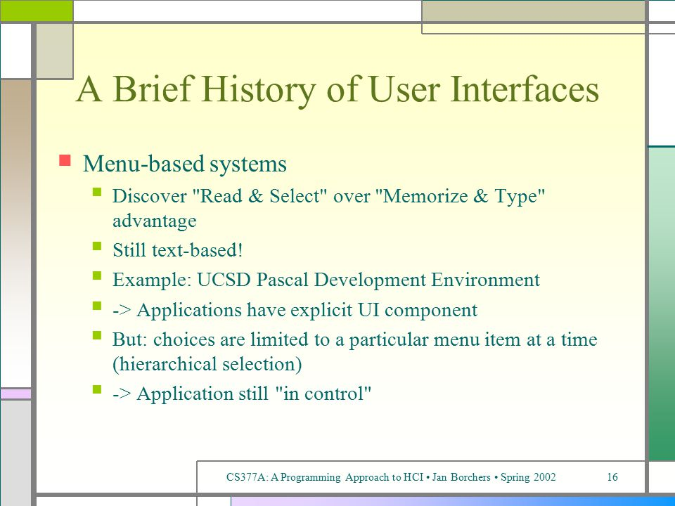 CS377A: A Programming Approach to HCI Jan Borchers Spring 200216 A Brief History of User Interfaces Menu-based systems Discover Read & Select over Memorize & Type advantage Still text-based.