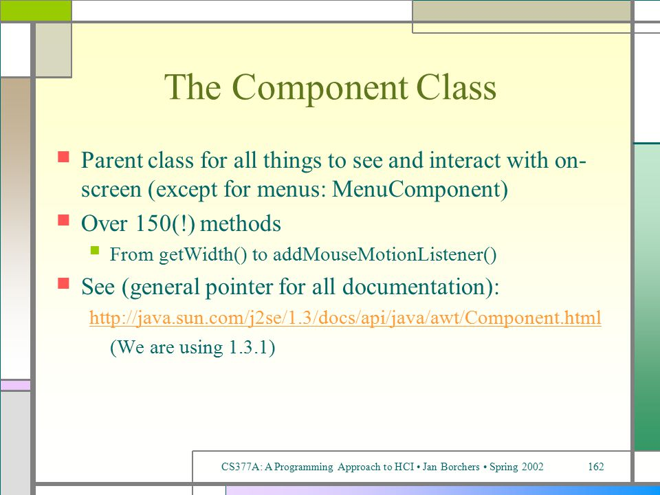 CS377A: A Programming Approach to HCI Jan Borchers Spring 2002162 The Component Class Parent class for all things to see and interact with on- screen (except for menus: MenuComponent) Over 150(!) methods From getWidth() to addMouseMotionListener() See (general pointer for all documentation): http://java.sun.com/j2se/1.3/docs/api/java/awt/Component.html (We are using 1.3.1)