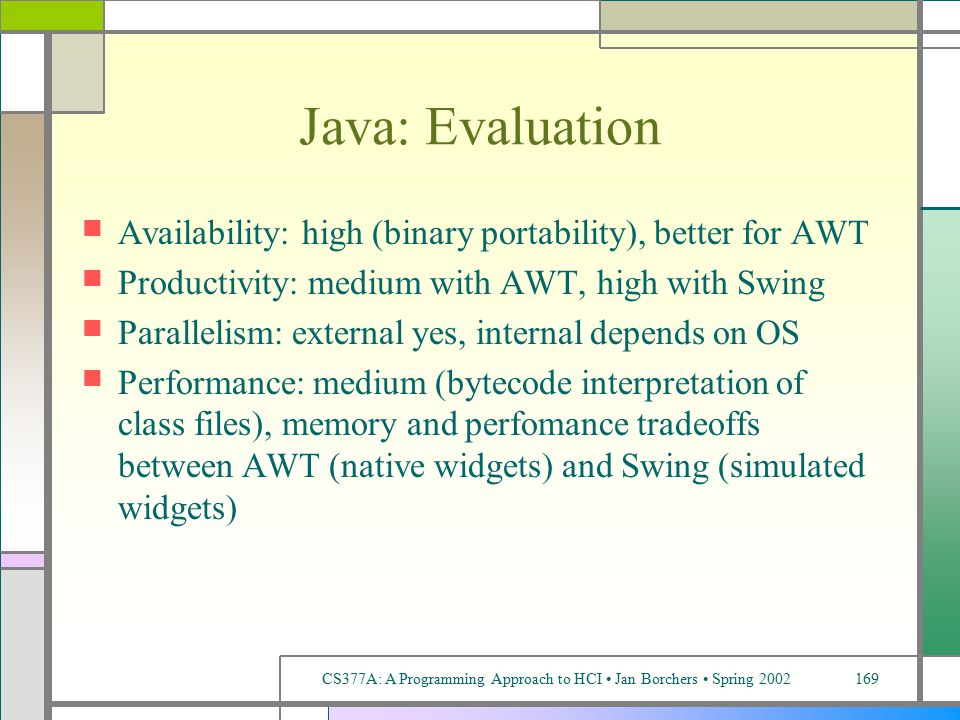 CS377A: A Programming Approach to HCI Jan Borchers Spring 2002169 Java: Evaluation Availability: high (binary portability), better for AWT Productivity: medium with AWT, high with Swing Parallelism: external yes, internal depends on OS Performance: medium (bytecode interpretation of class files), memory and perfomance tradeoffs between AWT (native widgets) and Swing (simulated widgets)