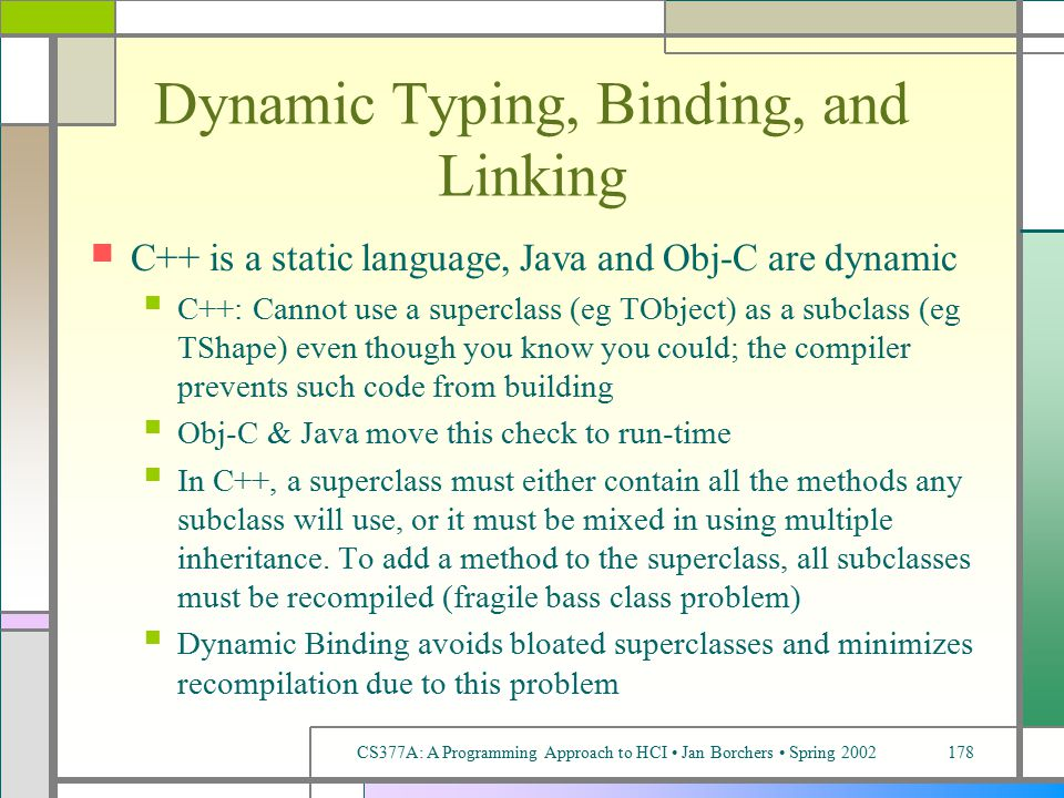 CS377A: A Programming Approach to HCI Jan Borchers Spring 2002178 Dynamic Typing, Binding, and Linking C++ is a static language, Java and Obj-C are dynamic C++: Cannot use a superclass (eg TObject) as a subclass (eg TShape) even though you know you could; the compiler prevents such code from building Obj-C & Java move this check to run-time In C++, a superclass must either contain all the methods any subclass will use, or it must be mixed in using multiple inheritance.
