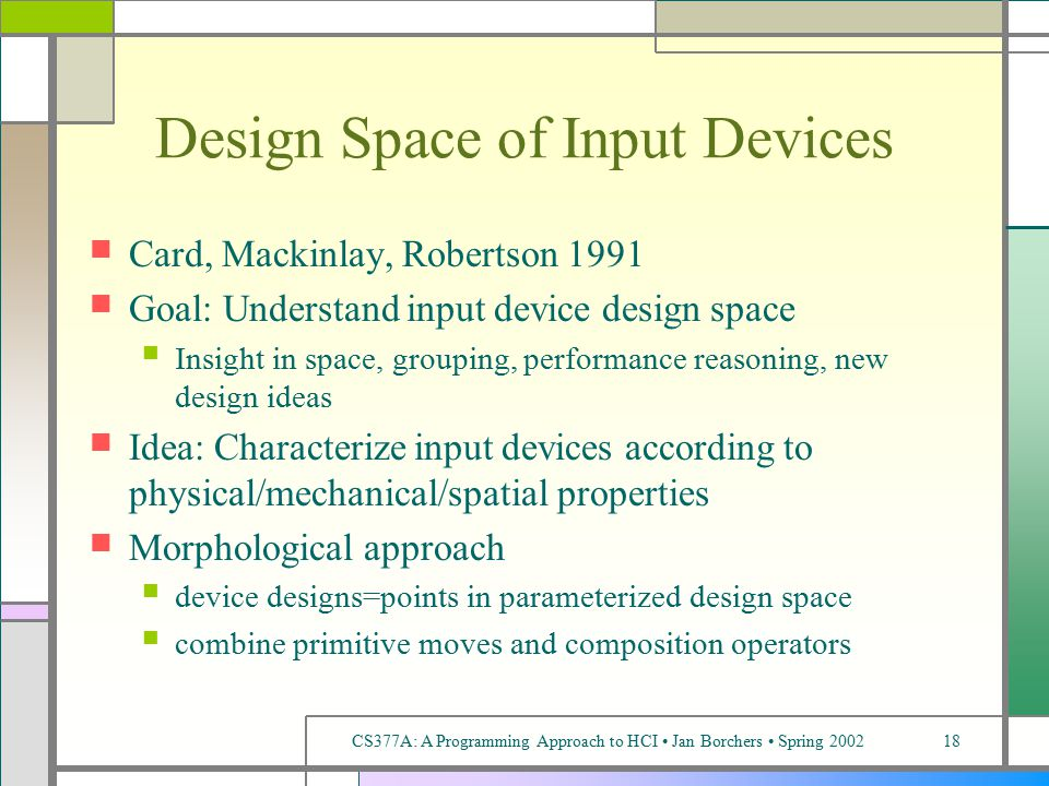 CS377A: A Programming Approach to HCI Jan Borchers Spring 200218 Design Space of Input Devices Card, Mackinlay, Robertson 1991 Goal: Understand input device design space Insight in space, grouping, performance reasoning, new design ideas Idea: Characterize input devices according to physical/mechanical/spatial properties Morphological approach device designs=points in parameterized design space combine primitive moves and composition operators