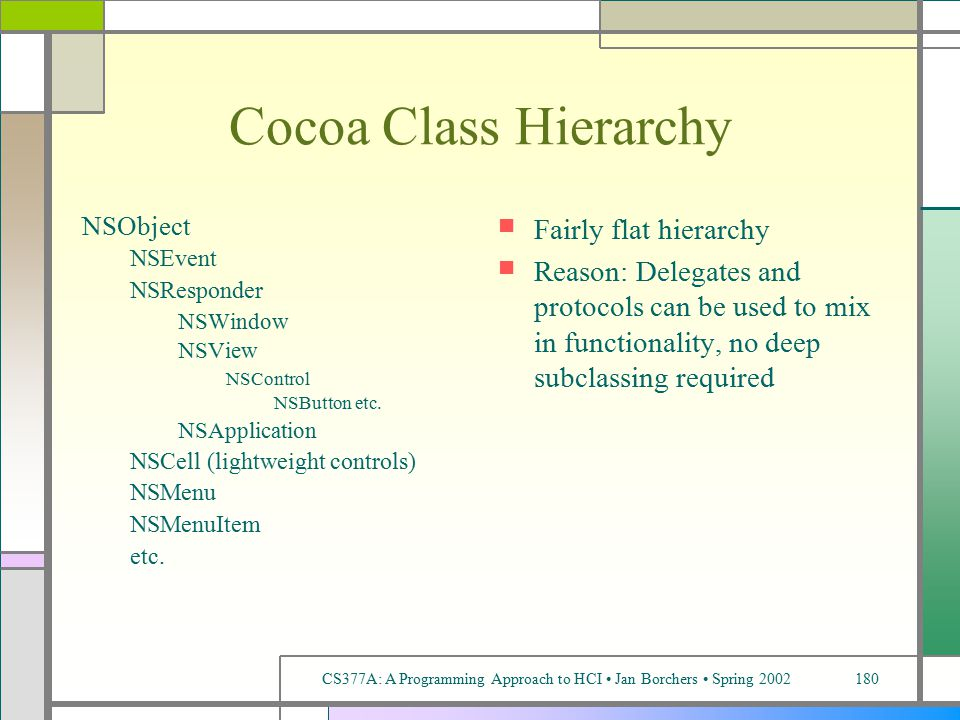 CS377A: A Programming Approach to HCI Jan Borchers Spring 2002180 Cocoa Class Hierarchy NSObject NSEvent NSResponder NSWindow NSView NSControl NSButton etc.