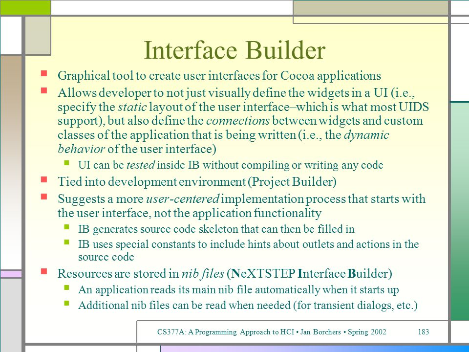 CS377A: A Programming Approach to HCI Jan Borchers Spring 2002183 Interface Builder Graphical tool to create user interfaces for Cocoa applications Allows developer to not just visually define the widgets in a UI (i.e., specify the static layout of the user interface–which is what most UIDS support), but also define the connections between widgets and custom classes of the application that is being written (i.e., the dynamic behavior of the user interface) UI can be tested inside IB without compiling or writing any code Tied into development environment (Project Builder) Suggests a more user-centered implementation process that starts with the user interface, not the application functionality IB generates source code skeleton that can then be filled in IB uses special constants to include hints about outlets and actions in the source code Resources are stored in nib files (NeXTSTEP Interface Builder) An application reads its main nib file automatically when it starts up Additional nib files can be read when needed (for transient dialogs, etc.)