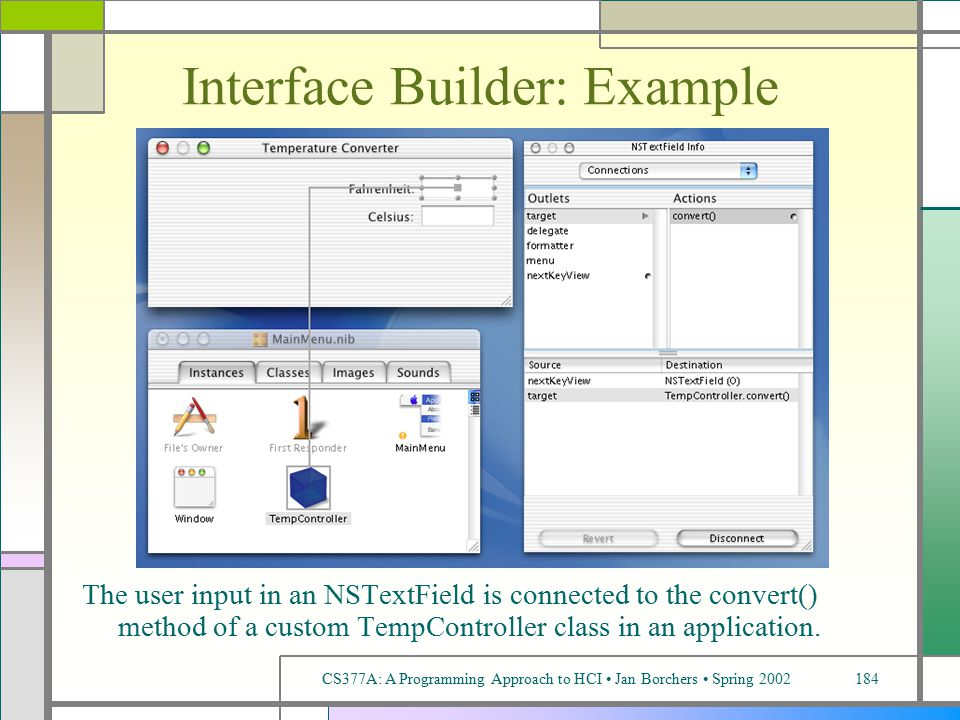 CS377A: A Programming Approach to HCI Jan Borchers Spring 2002184 Interface Builder: Example The user input in an NSTextField is connected to the convert() method of a custom TempController class in an application.