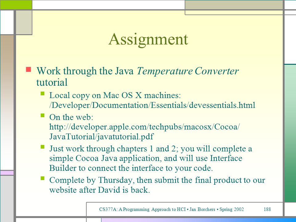 CS377A: A Programming Approach to HCI Jan Borchers Spring 2002188 Assignment Work through the Java Temperature Converter tutorial Local copy on Mac OS X machines: /Developer/Documentation/Essentials/devessentials.html On the web: http://developer.apple.com/techpubs/macosx/Cocoa/ JavaTutorial/javatutorial.pdf Just work through chapters 1 and 2; you will complete a simple Cocoa Java application, and will use Interface Builder to connect the interface to your code.