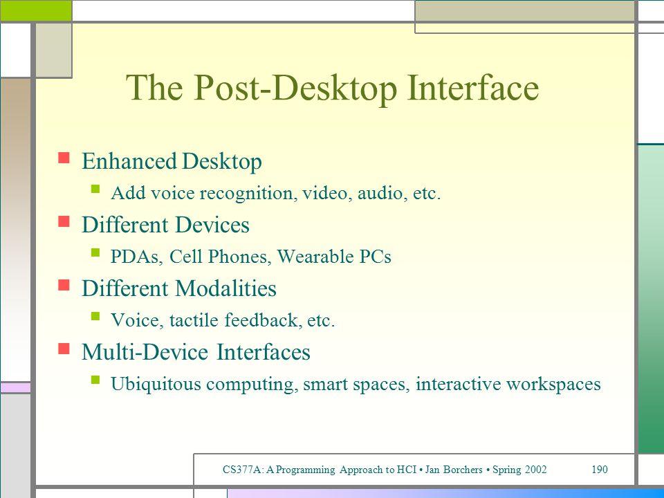 CS377A: A Programming Approach to HCI Jan Borchers Spring 2002190 The Post-Desktop Interface Enhanced Desktop Add voice recognition, video, audio, etc.
