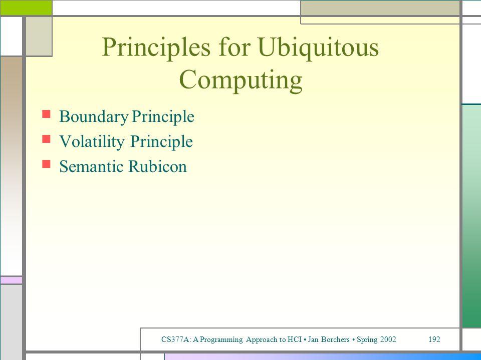 CS377A: A Programming Approach to HCI Jan Borchers Spring 2002192 Principles for Ubiquitous Computing Boundary Principle Volatility Principle Semantic Rubicon