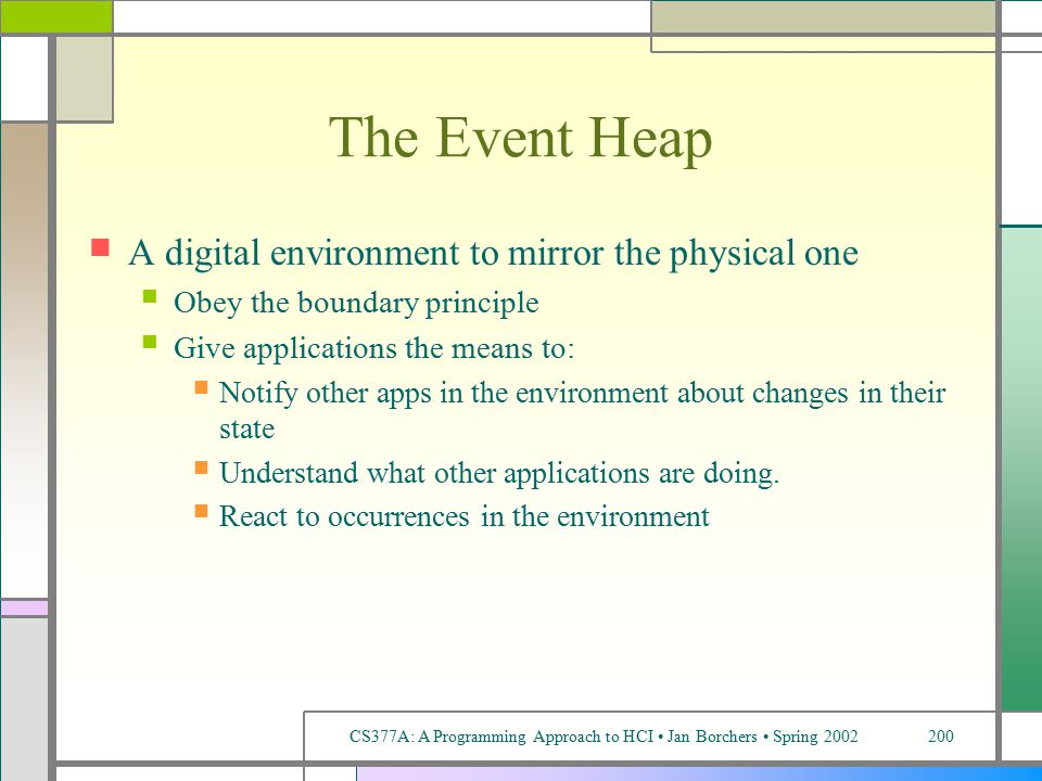 CS377A: A Programming Approach to HCI Jan Borchers Spring 2002200 The Event Heap A digital environment to mirror the physical one Obey the boundary principle Give applications the means to: Notify other apps in the environment about changes in their state Understand what other applications are doing.
