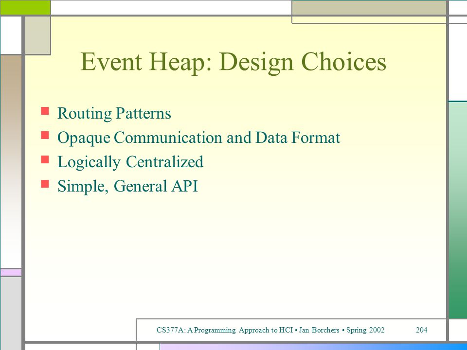 CS377A: A Programming Approach to HCI Jan Borchers Spring 2002204 Event Heap: Design Choices Routing Patterns Opaque Communication and Data Format Logically Centralized Simple, General API