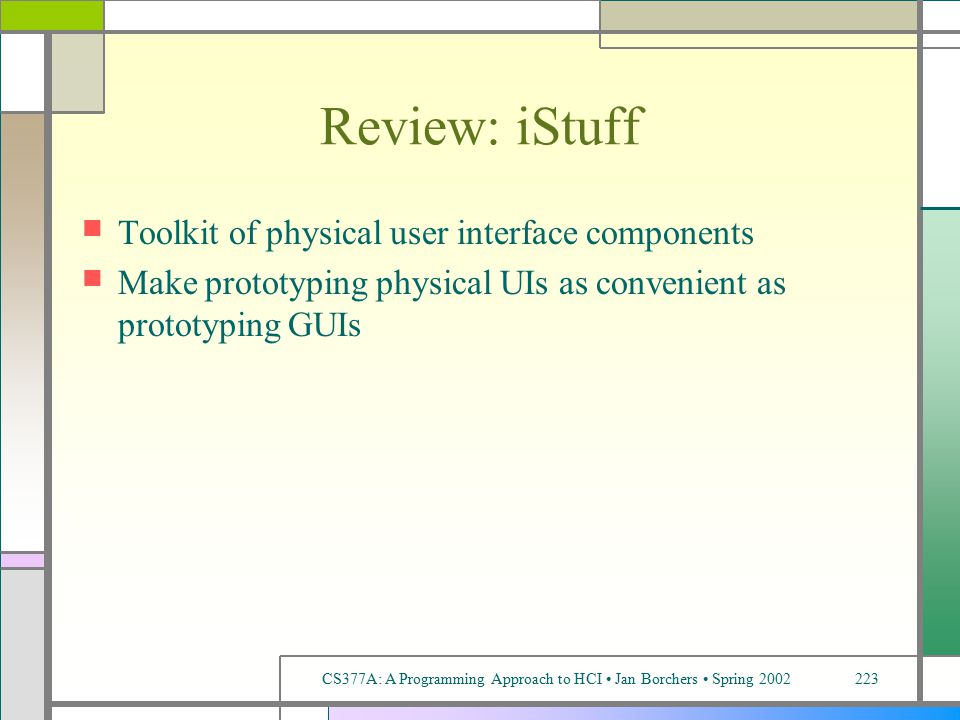 CS377A: A Programming Approach to HCI Jan Borchers Spring 2002223 Review: iStuff Toolkit of physical user interface components Make prototyping physical UIs as convenient as prototyping GUIs