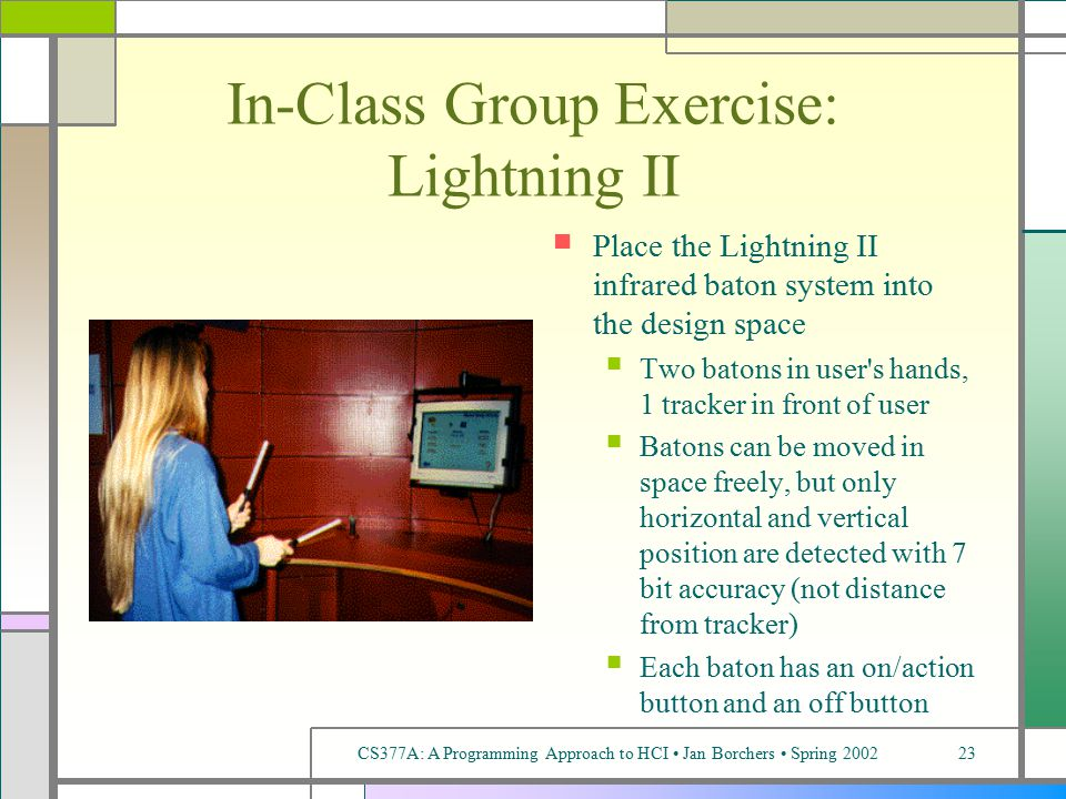 CS377A: A Programming Approach to HCI Jan Borchers Spring 200223 In-Class Group Exercise: Lightning II Place the Lightning II infrared baton system into the design space Two batons in user s hands, 1 tracker in front of user Batons can be moved in space freely, but only horizontal and vertical position are detected with 7 bit accuracy (not distance from tracker) Each baton has an on/action button and an off button