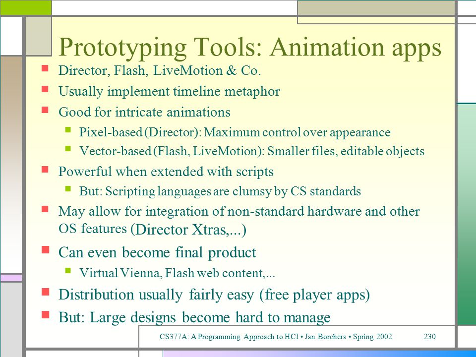 CS377A: A Programming Approach to HCI Jan Borchers Spring 2002230 Prototyping Tools: Animation apps Director, Flash, LiveMotion & Co.
