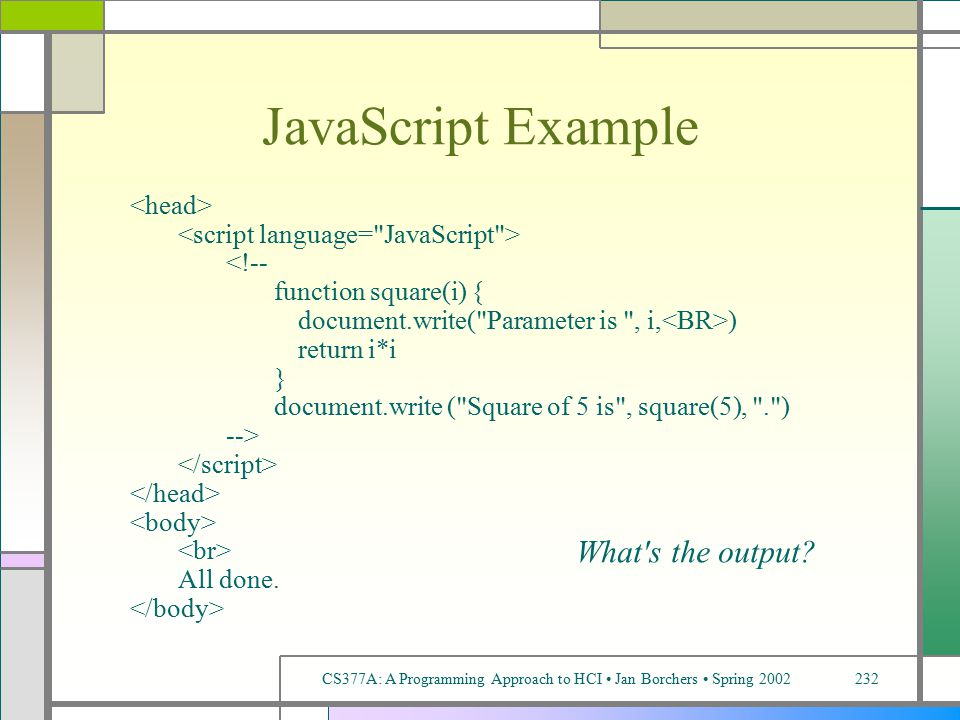 CS377A: A Programming Approach to HCI Jan Borchers Spring 2002232 JavaScript Example <!-- function square(i) { document.write( Parameter is , i, ) return i*i } document.write ( Square of 5 is , square(5), . ) --> All done.