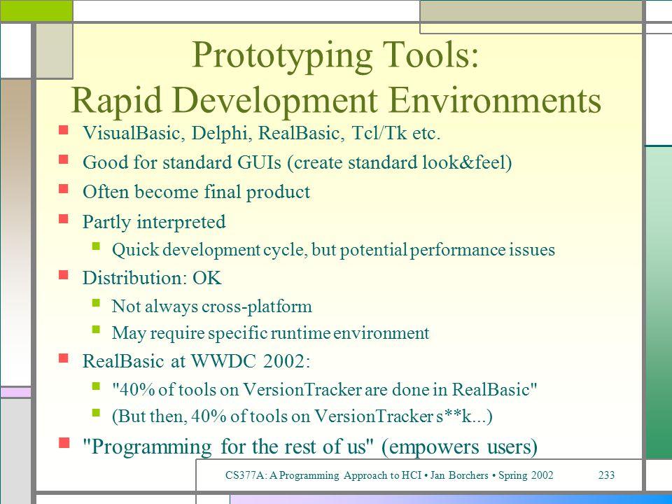 CS377A: A Programming Approach to HCI Jan Borchers Spring 2002233 Prototyping Tools: Rapid Development Environments VisualBasic, Delphi, RealBasic, Tcl/Tk etc.