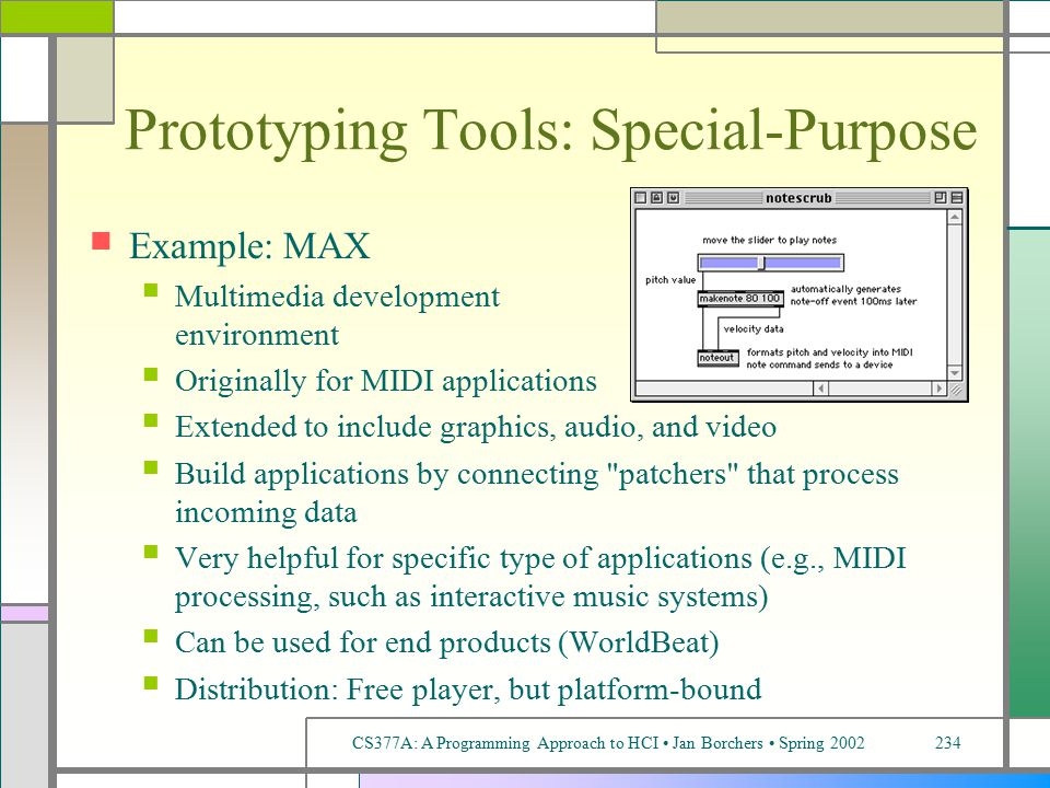 CS377A: A Programming Approach to HCI Jan Borchers Spring 2002234 Prototyping Tools: Special-Purpose Example: MAX Multimedia development environment Originally for MIDI applications Extended to include graphics, audio, and video Build applications by connecting patchers that process incoming data Very helpful for specific type of applications (e.g., MIDI processing, such as interactive music systems) Can be used for end products (WorldBeat) Distribution: Free player, but platform-bound