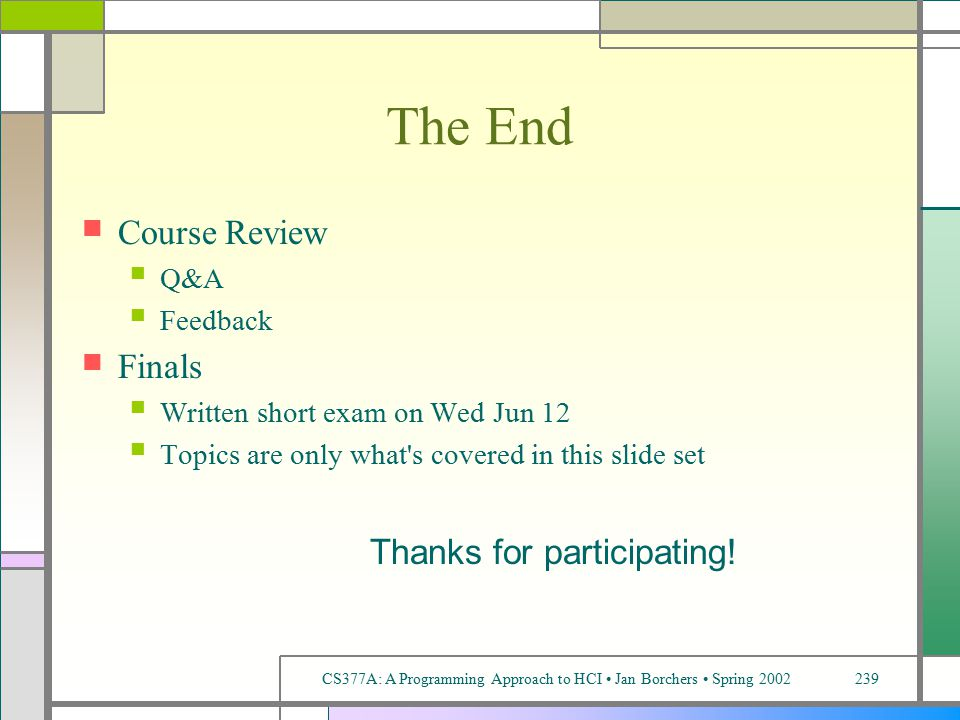 CS377A: A Programming Approach to HCI Jan Borchers Spring 2002239 The End Course Review Q&A Feedback Finals Written short exam on Wed Jun 12 Topics are only what s covered in this slide set Thanks for participating!