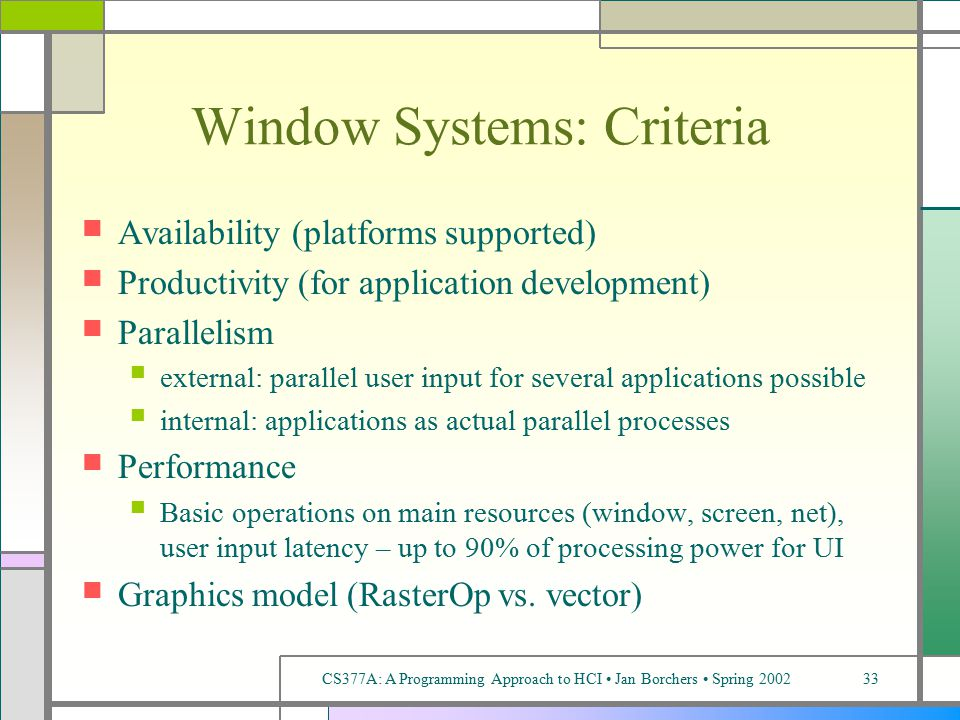 CS377A: A Programming Approach to HCI Jan Borchers Spring 200233 Window Systems: Criteria Availability (platforms supported) Productivity (for application development) Parallelism external: parallel user input for several applications possible internal: applications as actual parallel processes Performance Basic operations on main resources (window, screen, net), user input latency – up to 90% of processing power for UI Graphics model (RasterOp vs.