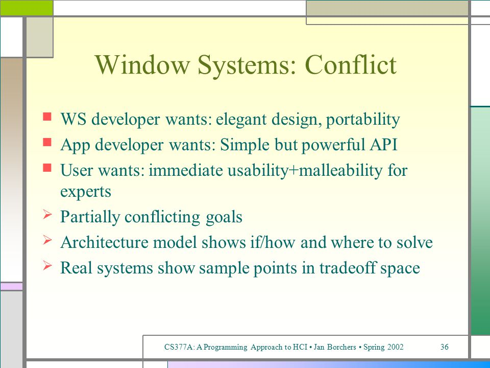 CS377A: A Programming Approach to HCI Jan Borchers Spring 200236 Window Systems: Conflict WS developer wants: elegant design, portability App developer wants: Simple but powerful API User wants: immediate usability+malleability for experts  Partially conflicting goals  Architecture model shows if/how and where to solve  Real systems show sample points in tradeoff space