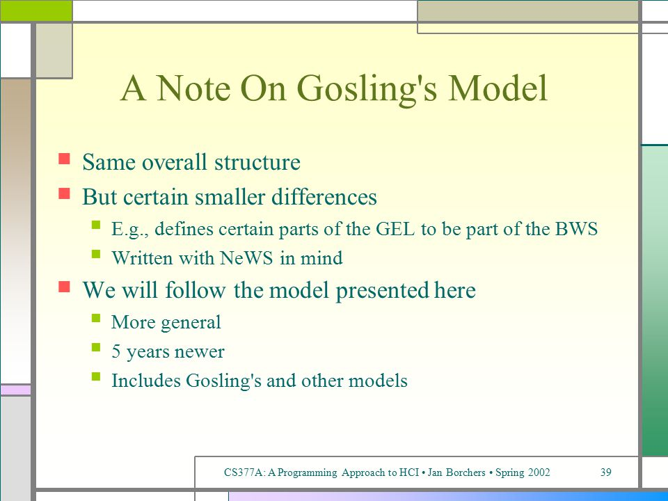 CS377A: A Programming Approach to HCI Jan Borchers Spring 200239 A Note On Gosling s Model Same overall structure But certain smaller differences E.g., defines certain parts of the GEL to be part of the BWS Written with NeWS in mind We will follow the model presented here More general 5 years newer Includes Gosling s and other models
