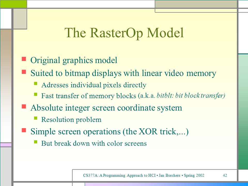 CS377A: A Programming Approach to HCI Jan Borchers Spring 200242 The RasterOp Model Original graphics model Suited to bitmap displays with linear video memory Adresses individual pixels directly Fast transfer of memory blocks (a.k.a.