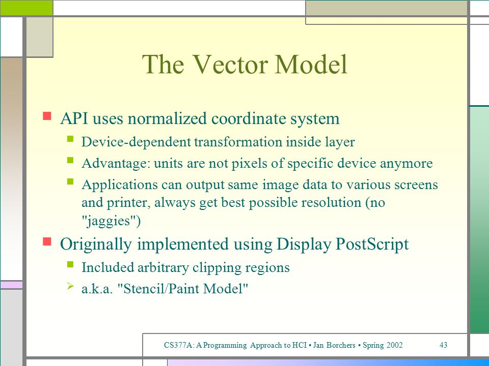 CS377A: A Programming Approach to HCI Jan Borchers Spring 200243 The Vector Model API uses normalized coordinate system Device-dependent transformation inside layer Advantage: units are not pixels of specific device anymore Applications can output same image data to various screens and printer, always get best possible resolution (no jaggies ) Originally implemented using Display PostScript Included arbitrary clipping regions  a.k.a.