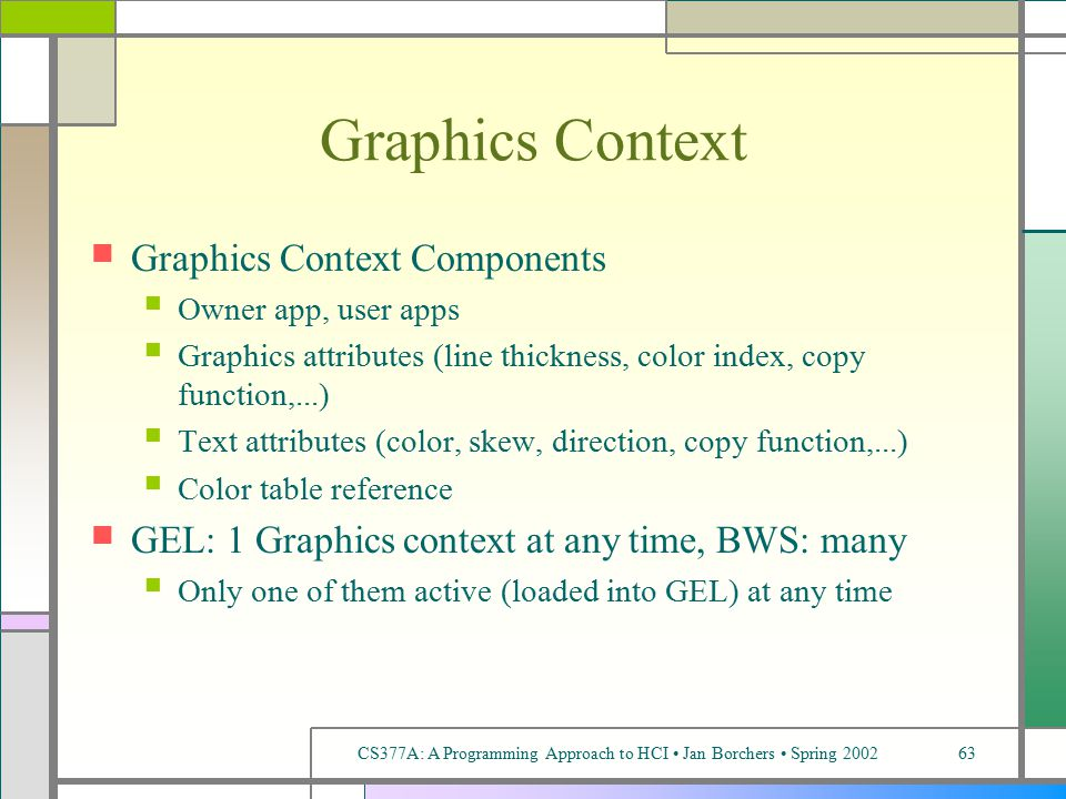 CS377A: A Programming Approach to HCI Jan Borchers Spring 200263 Graphics Context Graphics Context Components Owner app, user apps Graphics attributes (line thickness, color index, copy function,...) Text attributes (color, skew, direction, copy function,...) Color table reference GEL: 1 Graphics context at any time, BWS: many Only one of them active (loaded into GEL) at any time