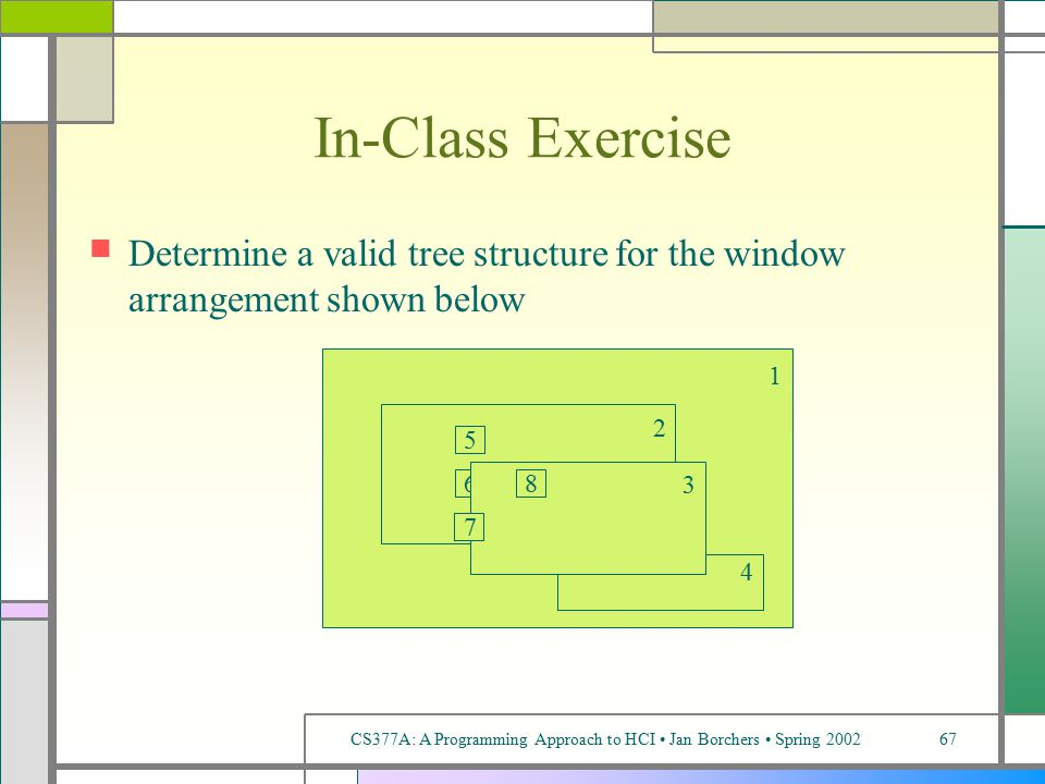 CS377A: A Programming Approach to HCI Jan Borchers Spring 200267 In-Class Exercise Determine a valid tree structure for the window arrangement shown below 1 2 4 5 6 3 7 8