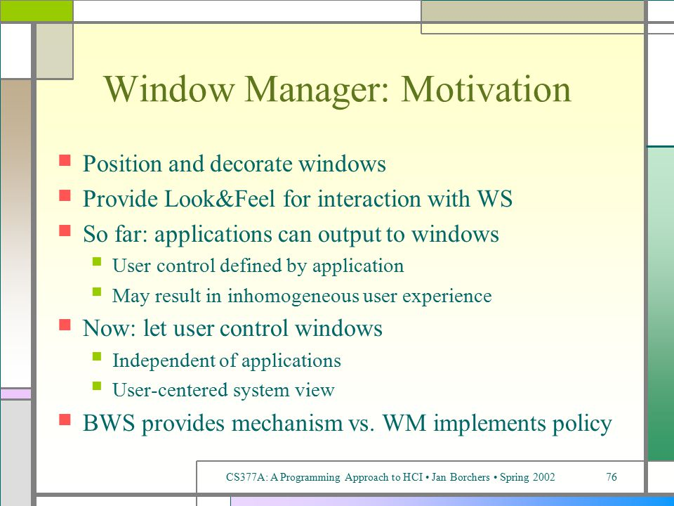 CS377A: A Programming Approach to HCI Jan Borchers Spring 200276 Window Manager: Motivation Position and decorate windows Provide Look&Feel for interaction with WS So far: applications can output to windows User control defined by application May result in inhomogeneous user experience Now: let user control windows Independent of applications User-centered system view BWS provides mechanism vs.
