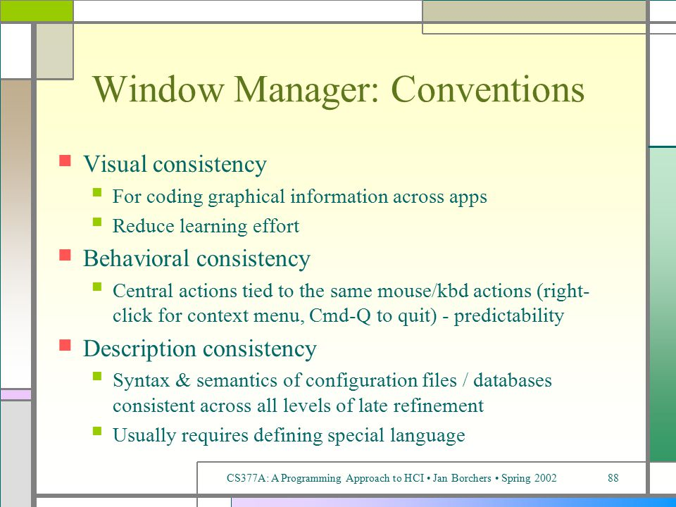 CS377A: A Programming Approach to HCI Jan Borchers Spring 200288 Window Manager: Conventions Visual consistency For coding graphical information across apps Reduce learning effort Behavioral consistency Central actions tied to the same mouse/kbd actions (right- click for context menu, Cmd-Q to quit) - predictability Description consistency Syntax & semantics of configuration files / databases consistent across all levels of late refinement Usually requires defining special language