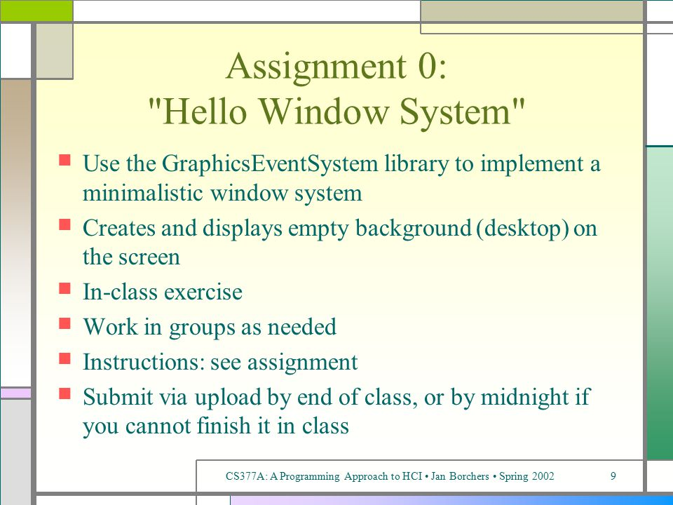 CS377A: A Programming Approach to HCI Jan Borchers Spring 20029 Assignment 0: Hello Window System Use the GraphicsEventSystem library to implement a minimalistic window system Creates and displays empty background (desktop) on the screen In-class exercise Work in groups as needed Instructions: see assignment Submit via upload by end of class, or by midnight if you cannot finish it in class