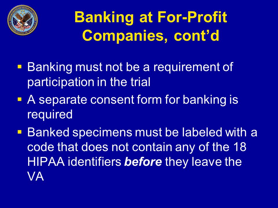 Banking at For-Profit Companies, cont'd  Banking must not be a requirement of participation in the trial  A separate consent form for banking is required  Banked specimens must be labeled with a code that does not contain any of the 18 HIPAA identifiers before they leave the VA