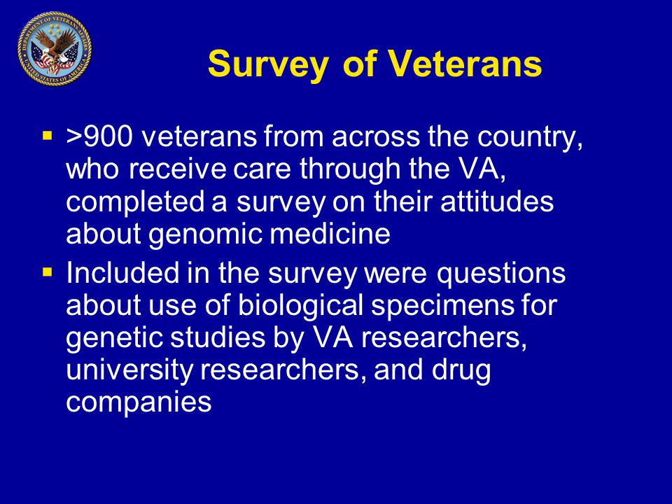 Survey of Veterans  >900 veterans from across the country, who receive care through the VA, completed a survey on their attitudes about genomic medicine  Included in the survey were questions about use of biological specimens for genetic studies by VA researchers, university researchers, and drug companies