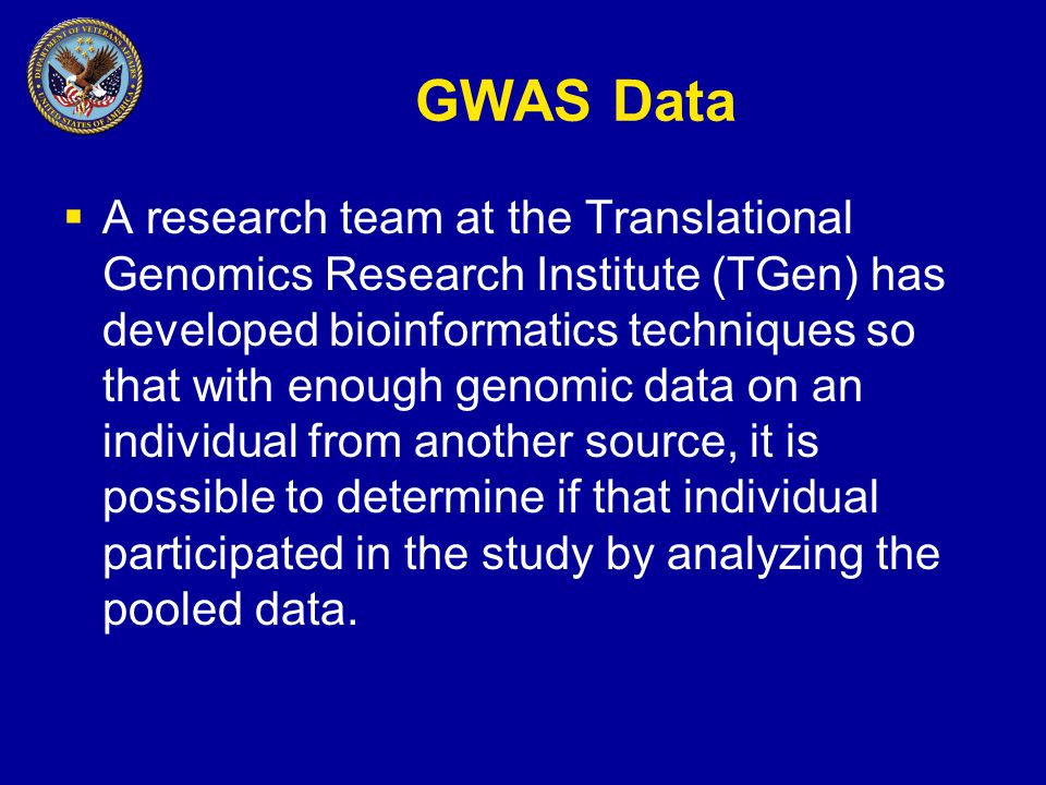 GWAS Data  A research team at the Translational Genomics Research Institute (TGen) has developed bioinformatics techniques so that with enough genomic data on an individual from another source, it is possible to determine if that individual participated in the study by analyzing the pooled data.