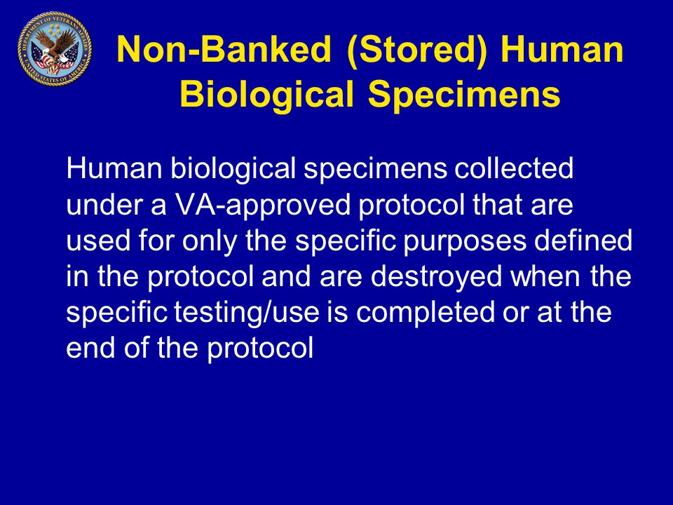 Non-Banked (Stored) Human Biological Specimens Human biological specimens collected under a VA-approved protocol that are used for only the specific purposes defined in the protocol and are destroyed when the specific testing/use is completed or at the end of the protocol
