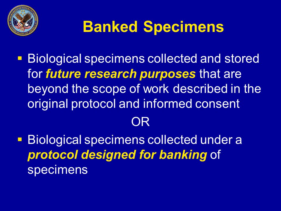 Banked Specimens  Biological specimens collected and stored for future research purposes that are beyond the scope of work described in the original protocol and informed consent OR  Biological specimens collected under a protocol designed for banking of specimens