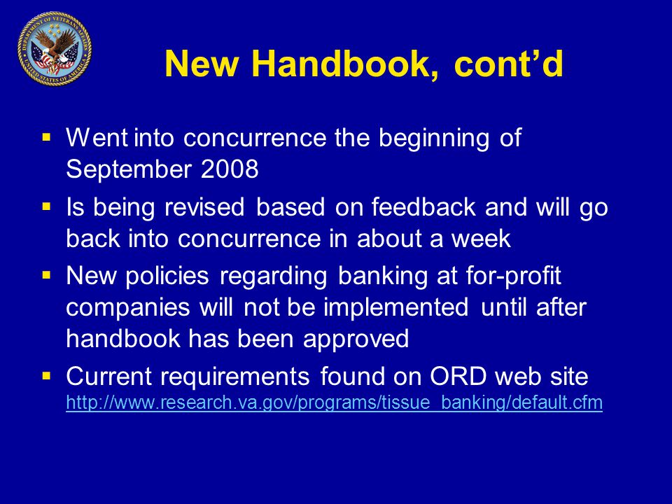 New Handbook, cont'd  Went into concurrence the beginning of September 2008  Is being revised based on feedback and will go back into concurrence in about a week  New policies regarding banking at for-profit companies will not be implemented until after handbook has been approved  Current requirements found on ORD web site