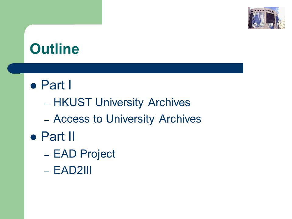 Outline Part I – HKUST University Archives – Access to University Archives Part II – EAD Project – EAD2III