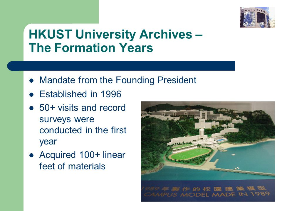 HKUST University Archives – The Formation Years Mandate from the Founding President Established in visits and record surveys were conducted in the first year Acquired 100+ linear feet of materials