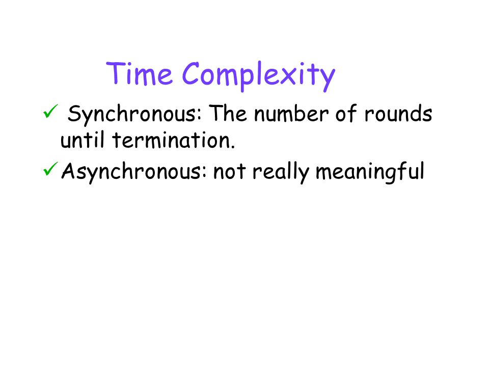Time Complexity Synchronous: The number of rounds until termination.