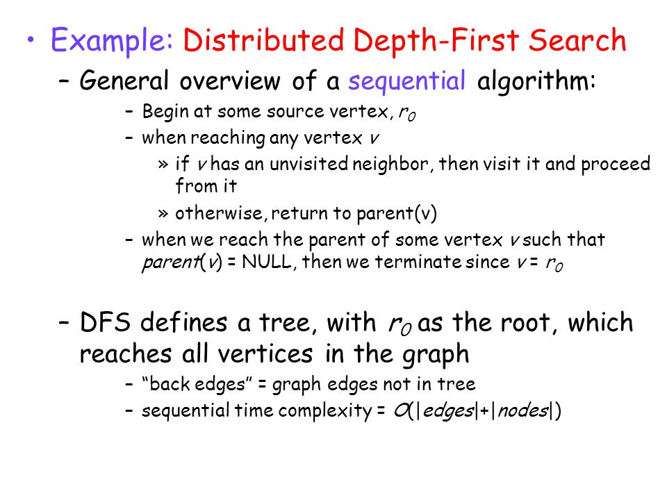 Example: Distributed Depth-First Search –General overview of a sequential algorithm: –Begin at some source vertex, r 0 –when reaching any vertex v »if v has an unvisited neighbor, then visit it and proceed from it »otherwise, return to parent(v) –when we reach the parent of some vertex v such that parent(v) = NULL, then we terminate since v = r 0 –DFS defines a tree, with r 0 as the root, which reaches all vertices in the graph – back edges = graph edges not in tree –sequential time complexity = O(|edges|+|nodes|)