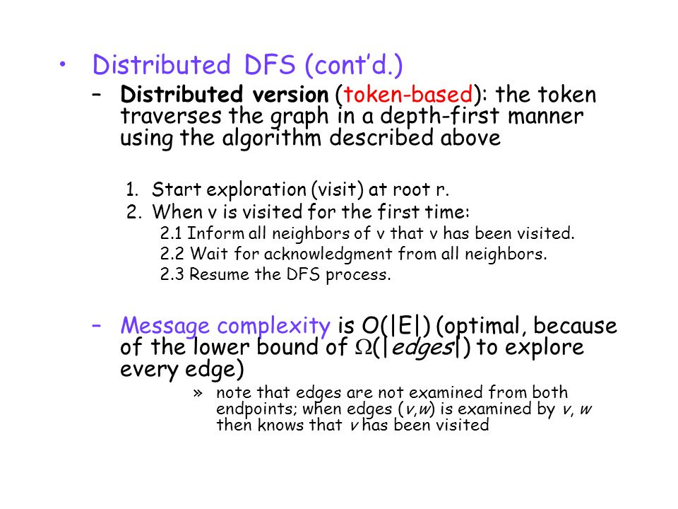 Distributed DFS (cont'd.) –Distributed version (token-based): the token traverses the graph in a depth-first manner using the algorithm described above 1.Start exploration (visit) at root r.