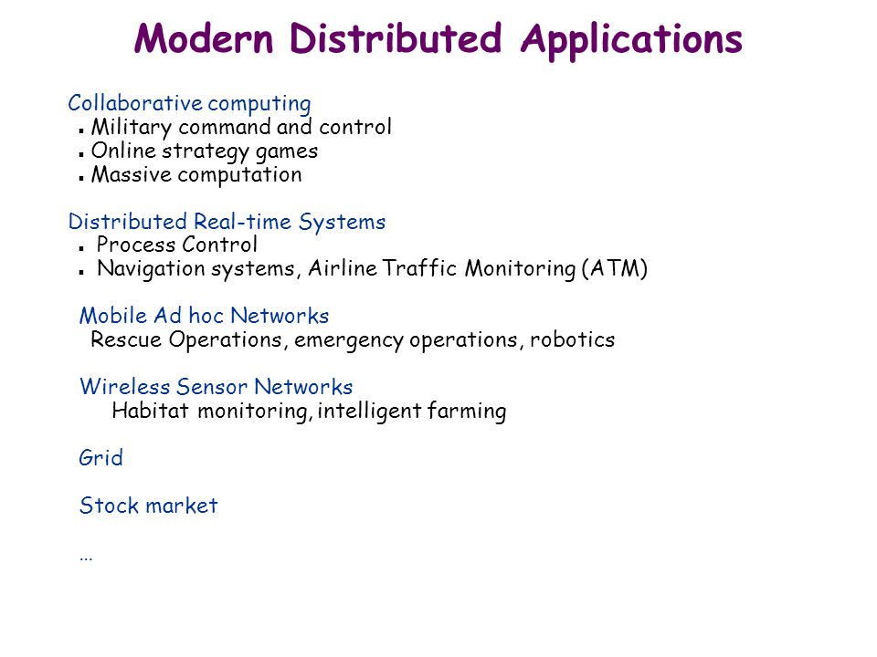 Modern Distributed Applications Collaborative computing n Military command and control n Online strategy games n Massive computation Distributed Real-time Systems n Process Control n Navigation systems, Airline Traffic Monitoring (ATM) Mobile Ad hoc Networks Rescue Operations, emergency operations, robotics Wireless Sensor Networks Habitat monitoring, intelligent farming Grid Stock market …