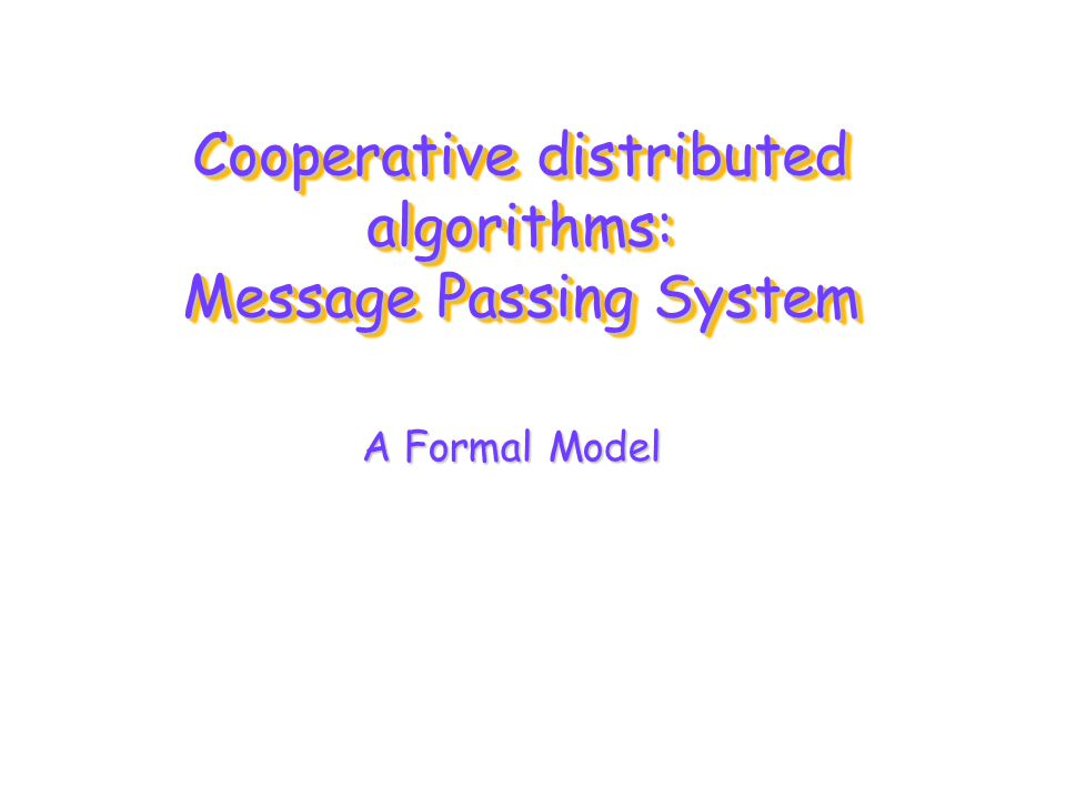 Cooperative distributed algorithms: Message Passing System A Formal Model