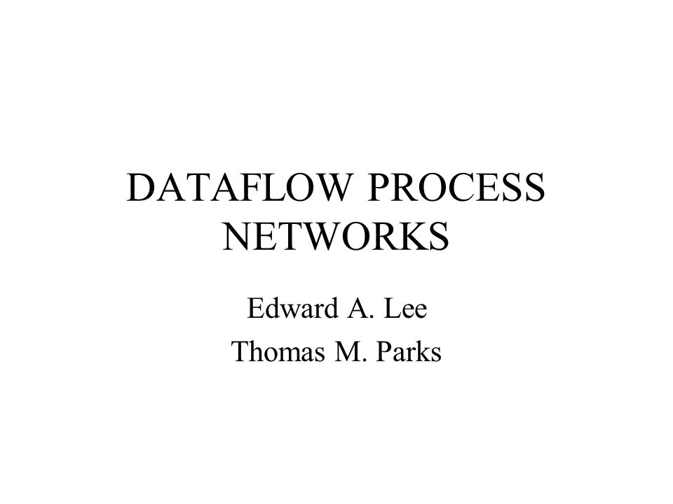 DATAFLOW PROCESS NETWORKS Edward A. Lee Thomas M. Parks